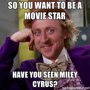 willy wonka so you want to be a movie star have you seen miley cyrus - So you want to be a film slave