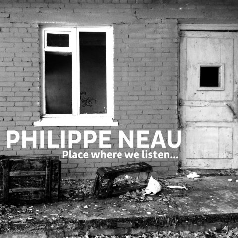 PHILIPPE NEAU – Place where we listen​.​.​.