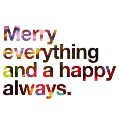 Merry everything and a happy always.