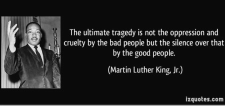 """""""The ultimate tragedy is not the oppression and cruelty by the bad people but the silence over that by the good people."""""""