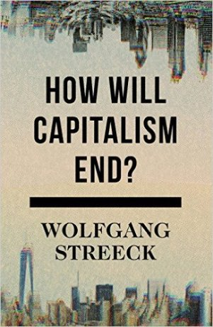 How Will Capitalism End? by Wolfgang Streeck