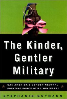 The Kinder, Gentler Military: Can America's Gender-Neutral Fighting Force Still Win Wars