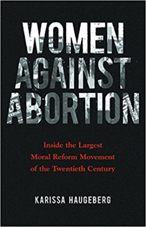 Women against Abortion: Inside the Largest Moral Reform Movement of the Twentieth Century