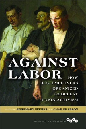 Against Labor: How U.S. Employers Organized to Defeat Union Activism