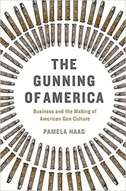 The Gunning of America: Business and the Making of American Gun Culture