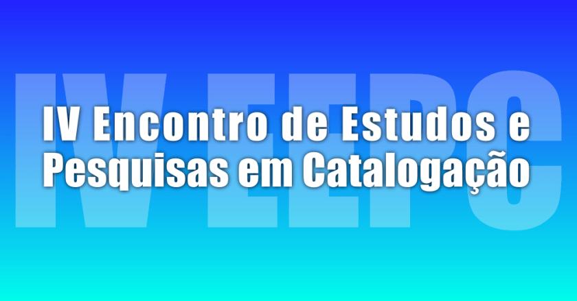 IV Encontro de Estudos e Pesquisas em Catalogação (EEPC 2017)