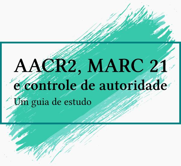 AACR2, MARC 21 e controle de autoridade: um guia de estudo