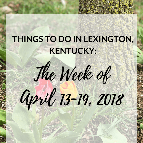 It's Friday the 13th, but don't let frighten you! It's 80 degrees outside. I guess we all better enjoy it while we can, because there is rain in the forecast! Let's see what fun awaits us all this coming week... Things to Do in Lexington, Kentucky: The Week of April 13-19, 2018