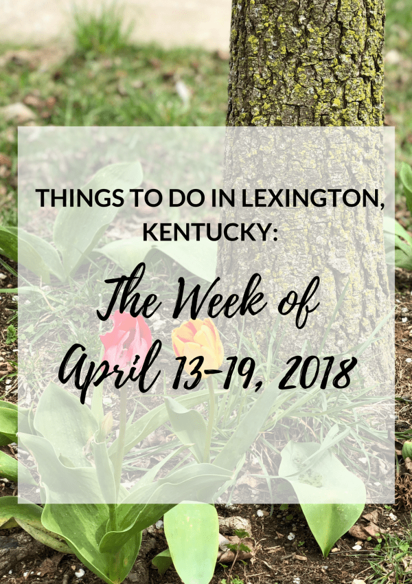 Things to Do in Lexington, Kentucky: The Week of April 13-19, 2018