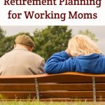 Why you need to think about Retirement Planning right away as a Working Mom