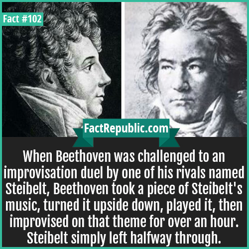 102. Beethovan Challenge-When Beethoven was challenged to an improvisation duel by one of his rivals named Steibelt, Beethoven took a piece of Steibelt's music, turned it upside down, played it, then improvised on that theme for over an hour. Steibelt simply left halfway through.
