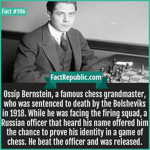 106. Ossip Bernstein -Ossip Bernstein was a famous chess grandmaster, who was sentenced to death by the Bolsheviks in 1918. While he was facing the firing squad, a Russian officer that heard his name offered him the chance to prove his identity in a game of chess. He beat the officer and was released.