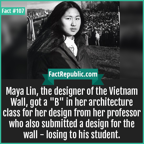 107. Maya Lin-Maya Lin, the designer of the Vietnam Wall, got a 'B' in her architecture class for her design from her professor who also submitted a design for the wall, losing to his student.