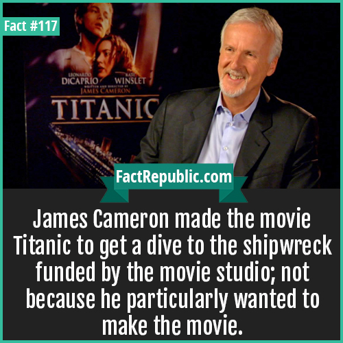 117-James-cameron-Titanic-James Cameron made the movie Titanic to get a dive to the shipwreck funded by the movie studio; not because he particularly wanted to make the movie.