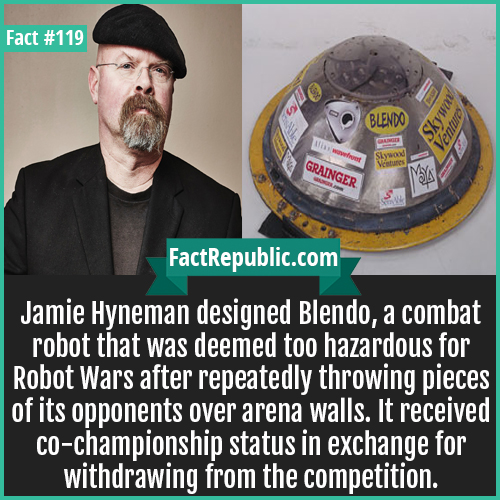 119-Jamie-Hynemen-Blendo-Jamie Hyneman designed Blendo, a combat robot that was deemed too hazardous for Robot Wars after repeatedly throwing pieces of its opponents over arena walls. It received co-championship status in exchange for withdrawing from the competition.