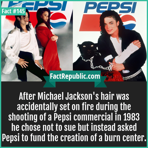 145-Jacksons-hair-set-on-fire-on-pepsis-set-After Michael Jackson's hair was accidentally set on fire during the shooting of a Pepsi commercial in 1983 he chose not to sue but instead asked Pepsi to fund the creation of a burn center.