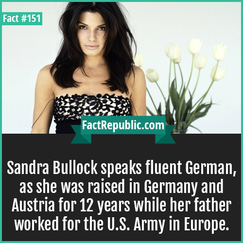 151. Sandra Bullock-Sandra Bullock speaks fluent German, as she was raised in Germany and Austria for 12 years while her father worked for the U.S. Army in Europe.