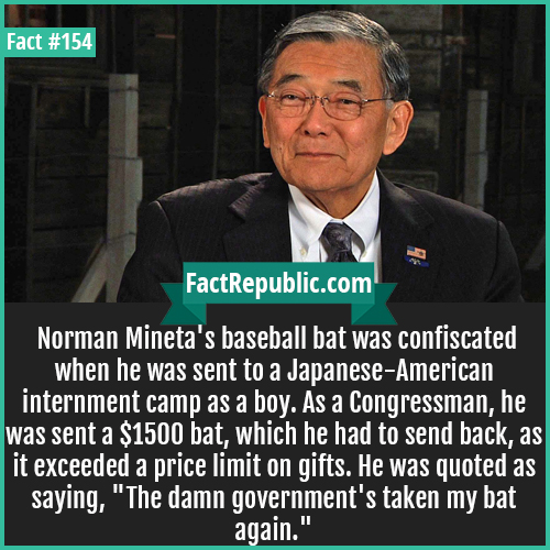 154. Norman Mineta-Norman Mineta's baseball bat was confiscated when he was sent to a Japanese-American internment camp as a boy. As a Congressman, he was sent a $1500 bat, which he had to send back, as it exceeded a price limit on gifts. He was quoted as saying, 'The damn government's taken my bat again.'