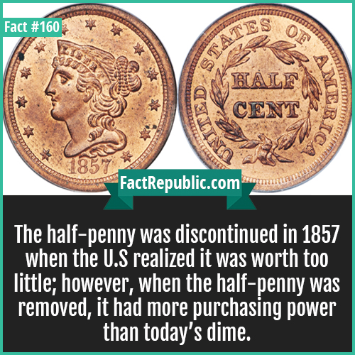 160. half penny us-penny was discontinued in 1857 when the U.S realized it was worth too little; however, when the half-penny was removed, it had more purchasing power than today's dime.