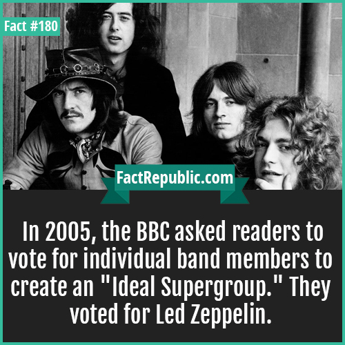 180. Led zeppelin-In 2005, the BBC asked readers to vote for individual band members to create an 'Ideal Supergroup.' They voted for Led Zeppelin.