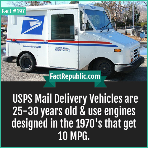 197. USPS mail-USPS Mail Delivery Vehicles are 25-30 years old & use engines designed in the 1970's that get 10 MPG.