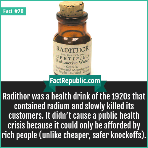 20. Radithor-Radithor was a health drink of the 1920s that contained radium and slowly killed its customers. It didn't cause a public health crisis because it could only be afforded by rich people (unlike cheaper, safer knockoffs).