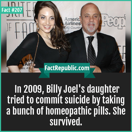 207. billy joels daughter-In 2009, Billy Joel's daughter tried to commit suicide by taking a bunch of homeopathic pills. She survived.
