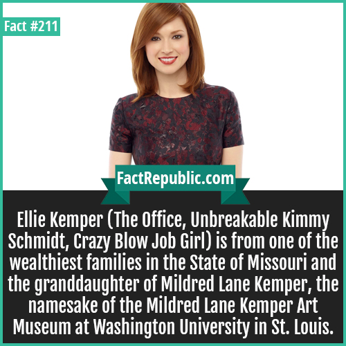211. Ellie kemper-Ellie Kemper (The Office, Unbreakable Kimmy Schmidt, Crazy Blow Job Girl) is from one of the wealthiest families in the State of Missouri and the granddaughter of Mildred Lane Kemper, the namesake of the Mildred Lane Kemper Art Museum at Washington University in St. Louis.