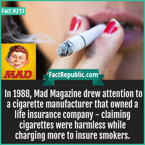213. Mad magazine-In 1988, Mad Magazine drew attention to a cigarette manufacturer that owned a life insurance company - claiming cigarettes were harmless while charging more to insure smokers.