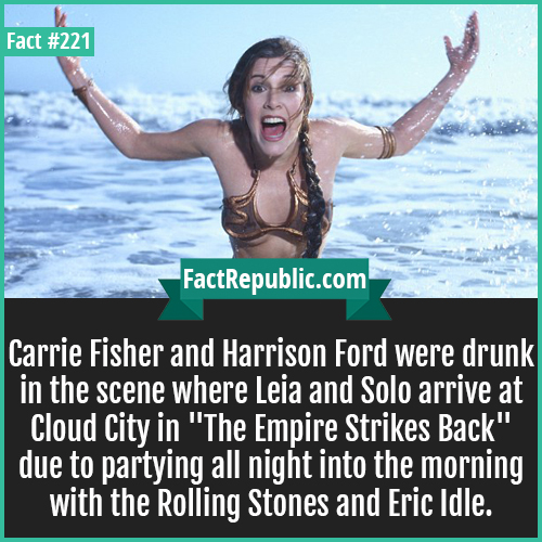 221. Carrie fisher-Carrie Fisher and Harrison Ford were drunk in the scene where Leia and Solo arrive at Cloud City in 'The Empire Strikes Back' due to partying all night into the morning with the Rolling Stones and Eric Idle.