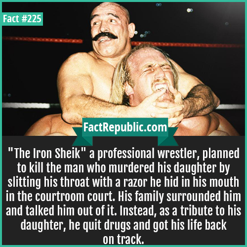 225. Iron sheikh-'The Iron Sheik' a professional wrestler, planned to kill the man who murdered his daughter by slitting his throat with a razor he hid in his mouth in the courtroom court. His family surrounded him and talked him out of it. Instead, as a tribute to his daughter, he quit drugs and got his life back on track.