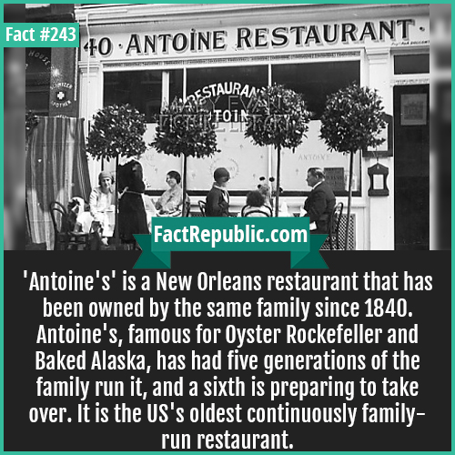 243. Antoine-'Antoine's' is a New Orleans restaurant that has been owned by the same family since 1840. Antoine's, famous for Oyster Rockefeller and Baked Alaska, has had five generations of the family run it, and a sixth is preparing to take over. It is the US's oldest continuously family-run restaurant.