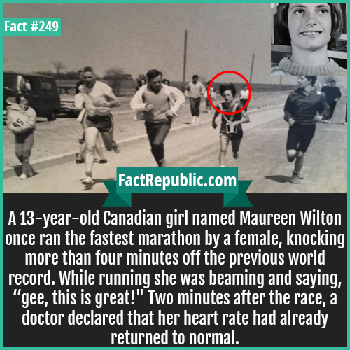 249. Maureen wilton-A 13-year-old Canadian girl named Maureen Wilton once ran the fastest marathon by a female, knocking more than four minutes off the previous world record. While running she was beaming and saying, 'gee, this is great!