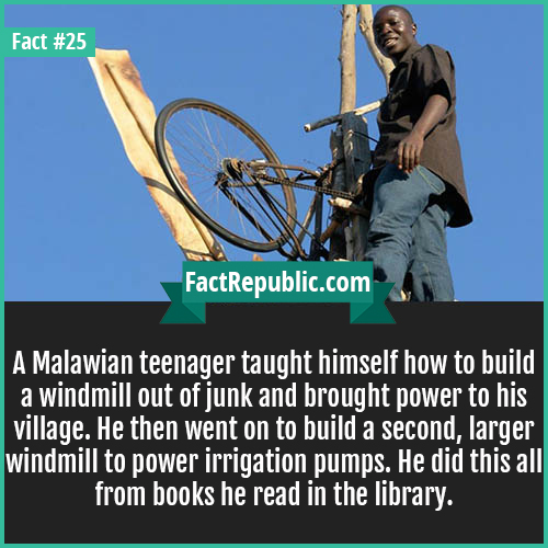 25. Malawian Windmill-A Malawian teenager taught himself how to build a windmill out of junk and brought power to his village. He then went on to build a second, larger windmill to power irrigation pumps. He did this all from books he read in the library.
