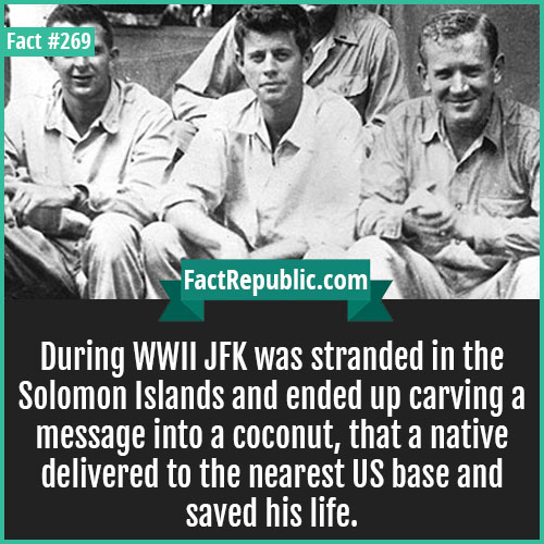 269. WWII JFK-During WWII JFK was stranded in the Solomon Islands and ended up carving a message into a coconut, that a native delivered to the nearest US base and saved his life.