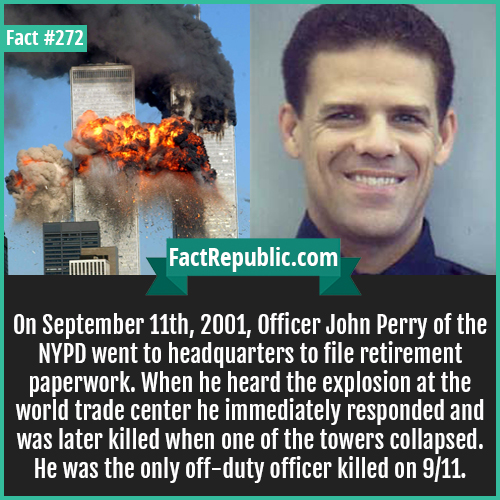 272. John perry-On September 11th, 2001, Officer John Perry of the NYPD went to headquarters to file retirement paperwork. When he heard the explosion at the world trade center he immediately responded and was later killed when one of the towers collapsed. He was the only off-duty officer killed on 9/11.