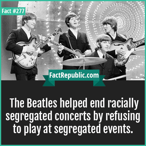 277. The beatles-The Beatles helped end racially segregated concerts by refusing to play at segregated events.