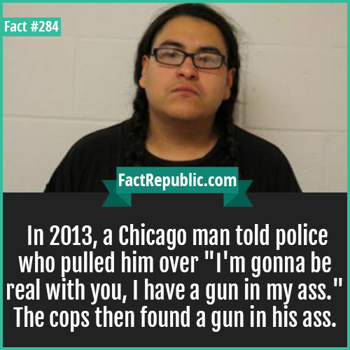 284. GunButt-In 2013, a Chicago man told police who pulled him over 'I'm gonna be real with you, I have a gun in my ass.' The cops then found a gun in his ass.