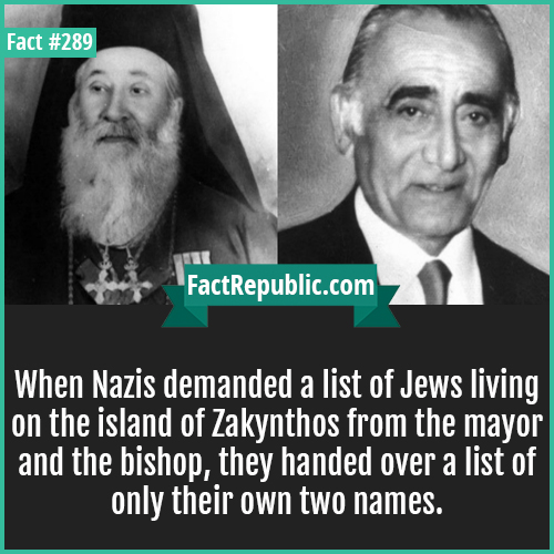 289. Nazis-When Nazis demanded a list of Jews living on the island of Zakynthos from the mayor and the bishop, they handed over a list of only their own two names.