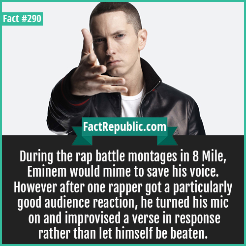 290-Eminem-During the rap battle montages in 8 Mile, Eminem would mime to save his voice. However after one rapper got a particularly good audience reaction, he turned his mic on and improvised a verse in response rather than let himself be beaten.
