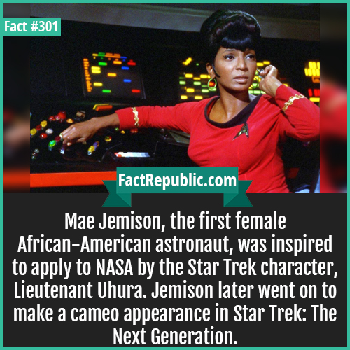 301. Mae jamison-Mae Jemison, the first female African-American astronaut, was inspired to apply to NASA by the Star Trek character, Lieutenant Uhura. Jemison later went on to make a cameo appearance in Star Trek: The Next Generation.
