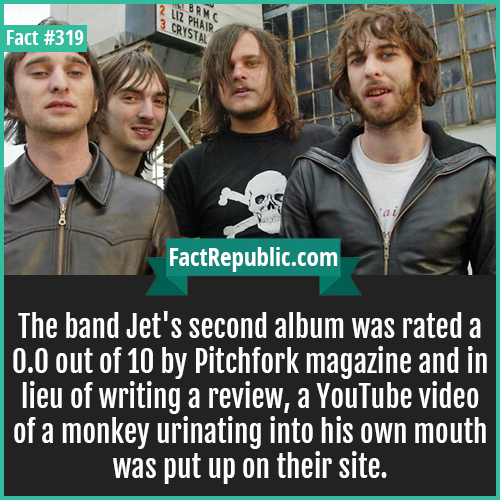 319-Jet band-The band Jet's second album was rated a 0.0 out of 10 by Pitchfork magazine and in lieu of writing a review, a YouTube video of a monkey urinating into his own mouth was put up on their site.