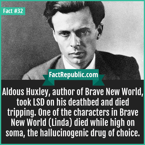 32. Aldous Huxley-Aldous Huxley, author of Brave New World, took LSD on his deathbed and died tripping. One of the characters in Brave New World (Linda) died while high on soma, the hallucinogenic drug of choice.