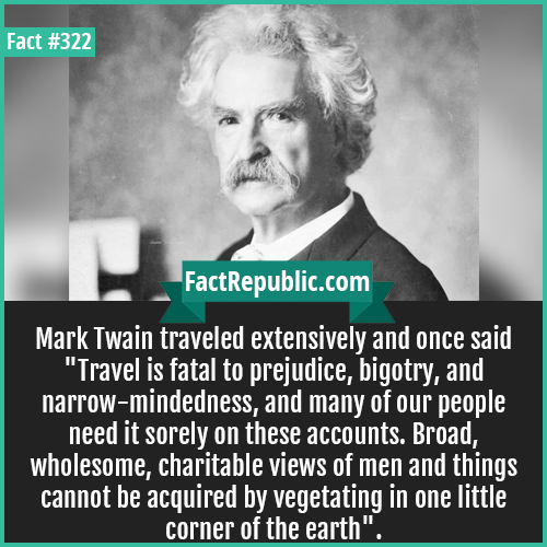 322. Mark twain-Mark Twain traveled extensively and once said 'Travel is fatal to prejudice, bigotry, and narrow-mindedness, and many of our people need it sorely on these accounts. Broad, wholesome, charitable views of men and things cannot be acquired by vegetating in one little corner of the earth'.
