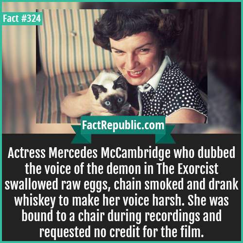 324. Mercedes mccambrigej-Actress Mercedes McCambridge who dubbed the voice of the demon in The Exorcist swallowed raw eggs, chain smoked and drank whiskey to make her voice harsh. She was bound to a chair during recordings and requested no credit for the film.