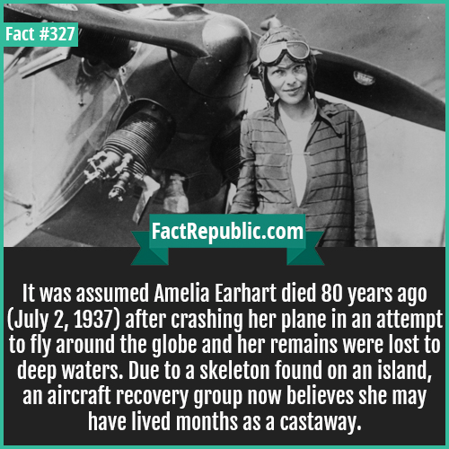 327. Amelia earhart-It was assumed Amelia Earhart died 80 years ago (July 2, 1937) after crashing her plane in an attempt to fly around the globe and her remains were lost to deep waters. Due to a skeleton found on an island, an aircraft recovery group now believes she may have lived months as a castaway.
