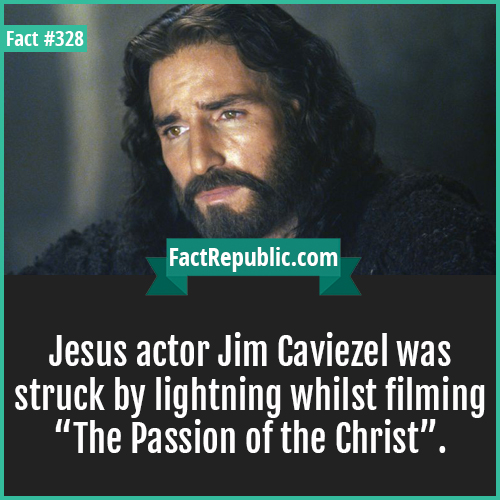 328. Jim caviezel-Jesus actor Jim Caviezel was struck by lightning whilst filming The Passion of the Christ.