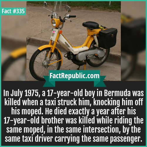335-Bermuda 1975-In July 1975, a 17-year-old boy in Bermuda was killed when a taxi struck him, knocking him off his moped. He died exactly a year after his 17-year-old brother was killed while riding the same moped, in the same intersection, by the same taxi driver carrying the same passenger.