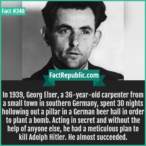 340. Geroge elser-In 1939, Georg Elser, a 36-year-old carpenter from a small town in southern Germany, spent 30 nights hollowing out a pillar in a German beer hall in order to plant a bomb. Acting in secret and without the help of anyone else, he had a meticulous plan to kill Adolph Hitler. He almost succeeded.