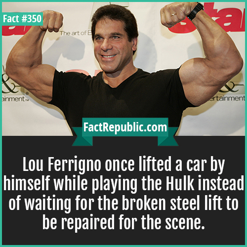 350. Lou Ferrigno-Lou Ferrigno once lifted a car by himself while playing the hulk instead of waiting for the broken steel lift to be repaired for the scene.